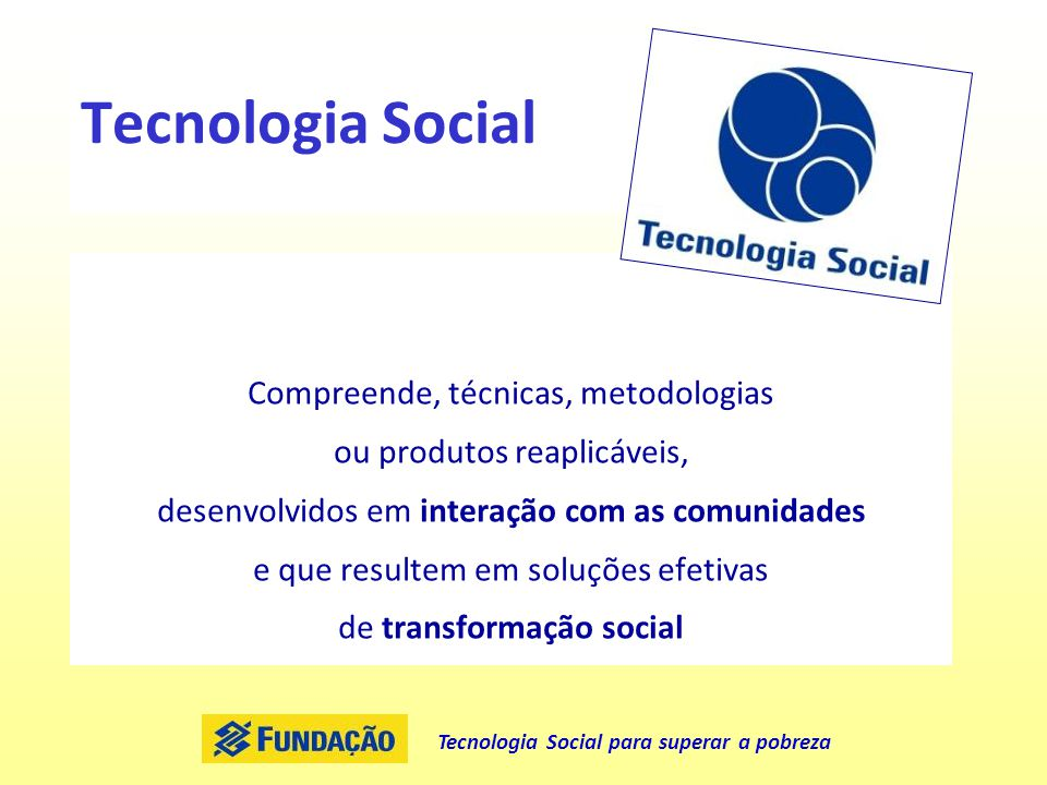 Tecnologia Social para superar a pobreza Tecnologia Social Compreende, técnicas, metodologias ou produtos reaplicáveis, desenvolvidos em interação com