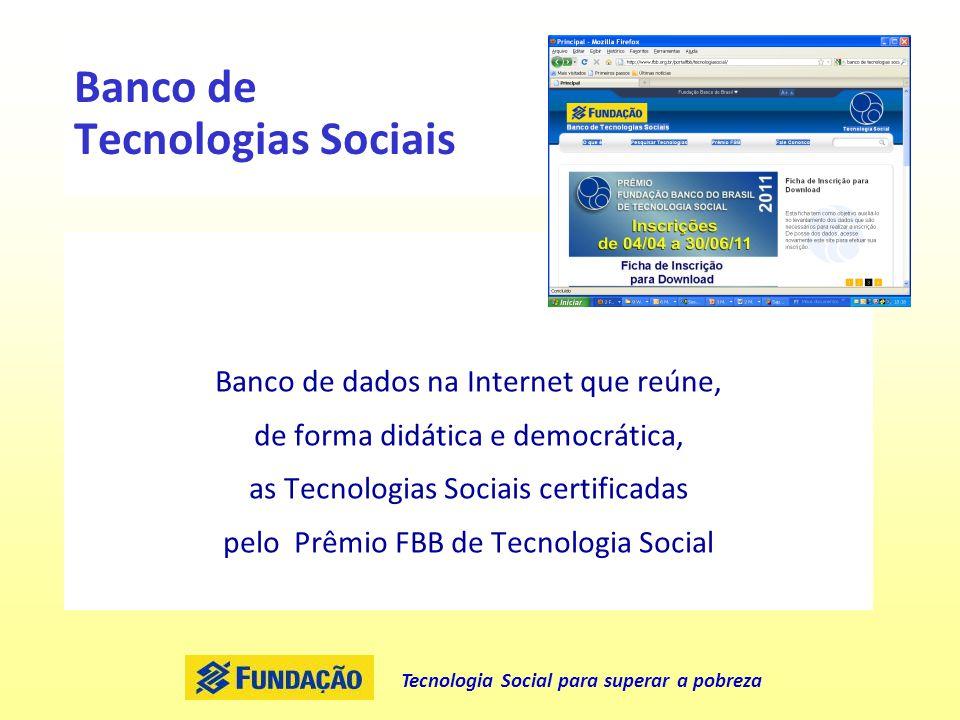 Tecnologia Social para superar a pobreza Banco de Tecnologias Sociais Banco de dados na Internet que reúne, de forma didática e democrática, as Tecnol