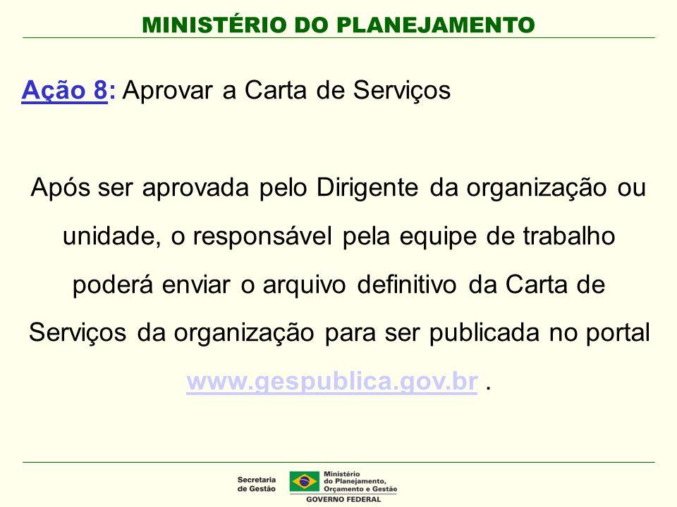 MINISTÉRIO DO PLANEJAMENTO Ação 8: Aprovar a Carta de Serviços Após ser aprovada pelo Dirigente da organização ou unidade, o responsável pela equipe d