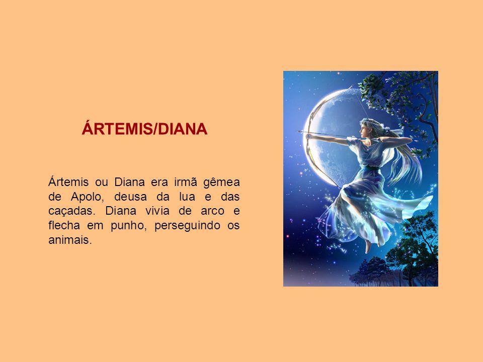 ÁRTEMIS/DIANA Ártemis ou Diana era irmã gêmea de Apolo, deusa da lua e das caçadas. Diana vivia de arco e flecha em punho, perseguindo os animais.
