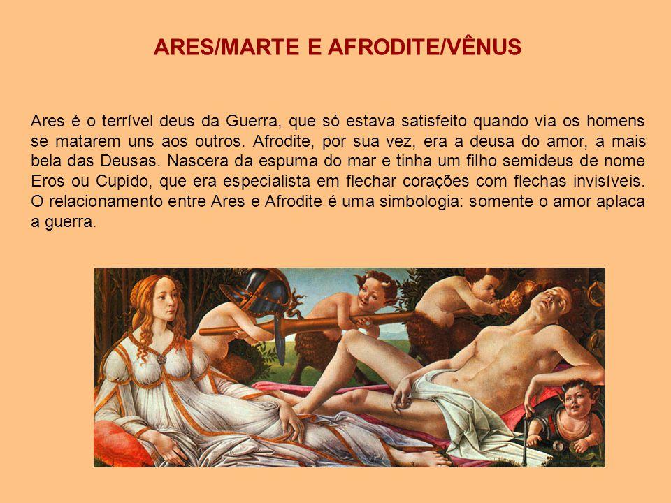 ARES/MARTE E AFRODITE/VÊNUS Ares é o terrível deus da Guerra, que só estava satisfeito quando via os homens se matarem uns aos outros. Afrodite, por s