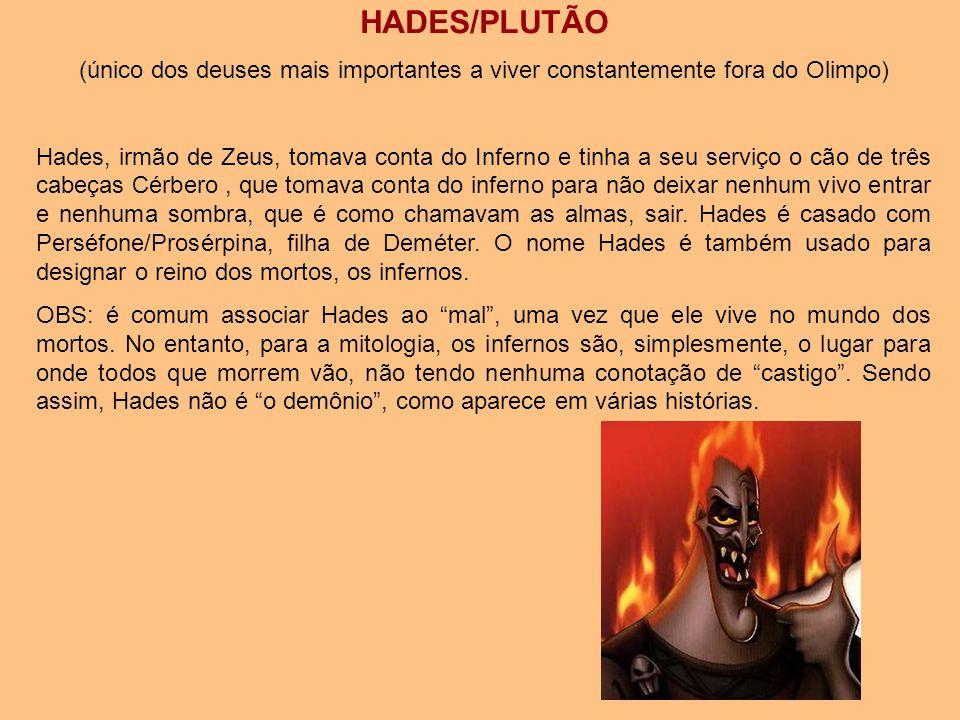 HADES/PLUTÃO (único dos deuses mais importantes a viver constantemente fora do Olimpo) Hades, irmão de Zeus, tomava conta do Inferno e tinha a seu ser