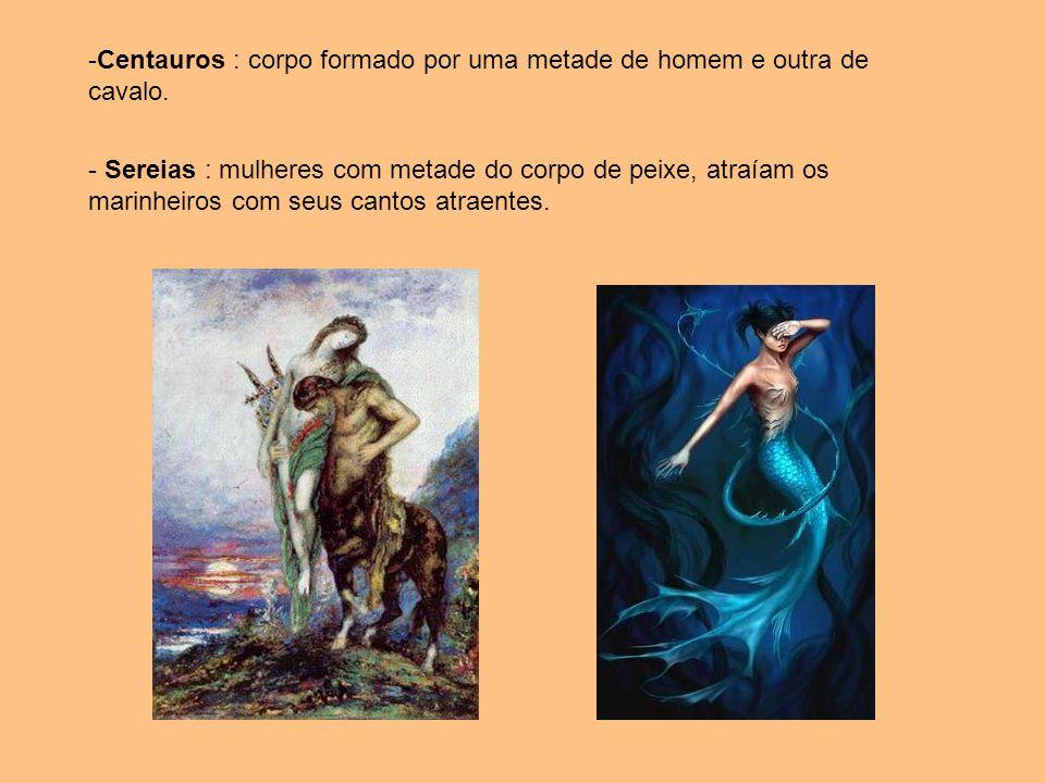 -Centauros : corpo formado por uma metade de homem e outra de cavalo. - Sereias : mulheres com metade do corpo de peixe, atraíam os marinheiros com se