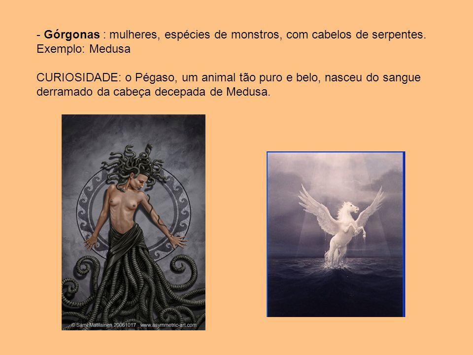 - Górgonas : mulheres, espécies de monstros, com cabelos de serpentes. Exemplo: Medusa CURIOSIDADE: o Pégaso, um animal tão puro e belo, nasceu do san