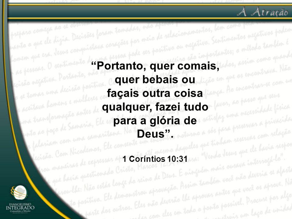 """""""Portanto, quer comais, quer bebais ou façais outra coisa qualquer, fazei tudo para a glória de Deus"""". 1 Coríntios 10:31"""