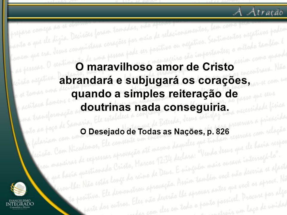 O maravilhoso amor de Cristo abrandará e subjugará os corações, quando a simples reiteração de doutrinas nada conseguiria. O Desejado de Todas as Naçõ