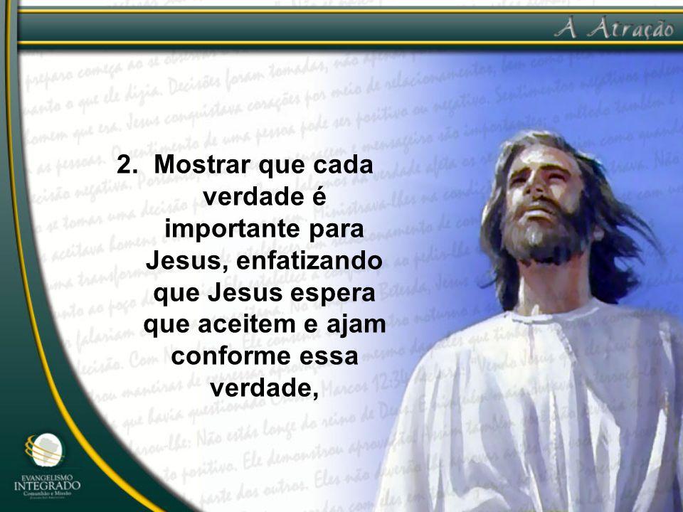 2. Mostrar que cada verdade é importante para Jesus, enfatizando que Jesus espera que aceitem e ajam conforme essa verdade,