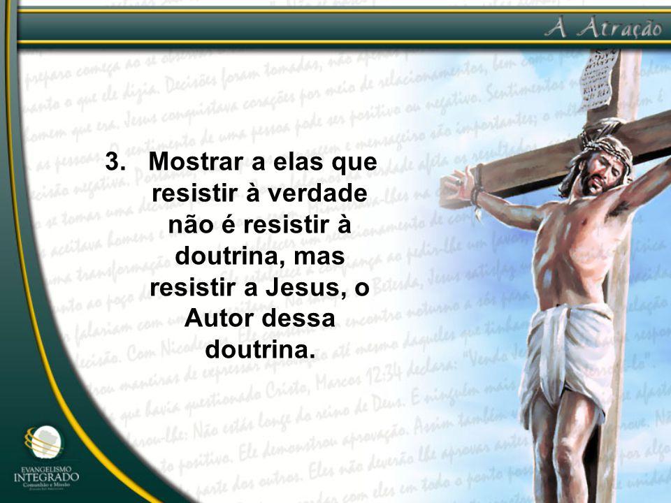 3. Mostrar a elas que resistir à verdade não é resistir à doutrina, mas resistir a Jesus, o Autor dessa doutrina.