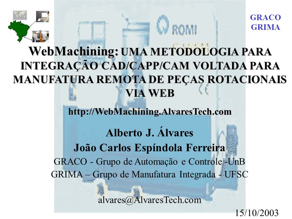 WebMachining: UMA METODOLOGIA PARA INTEGRAÇÃO CAD/CAPP/CAM VOLTADA PARA MANUFATURA REMOTA DE PEÇAS ROTACIONAIS VIA WEB http://WebMachining.AlvaresTech.com Alberto J.