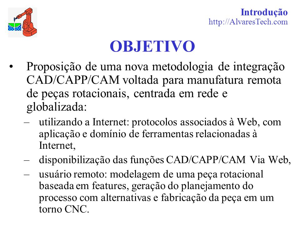 Introdução http://AlvaresTech.com OBJETIVO Proposição de uma nova metodologia de integração CAD/CAPP/CAM voltada para manufatura remota de peças rotac
