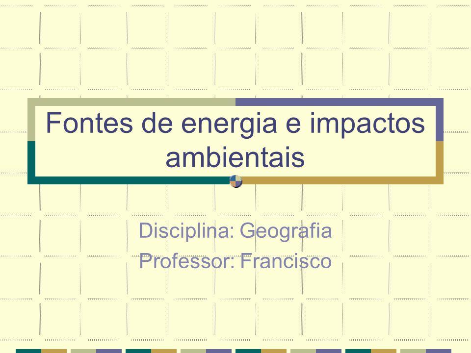 Fontes de energia e impactos ambientais Disciplina: Geografia Professor: Francisco