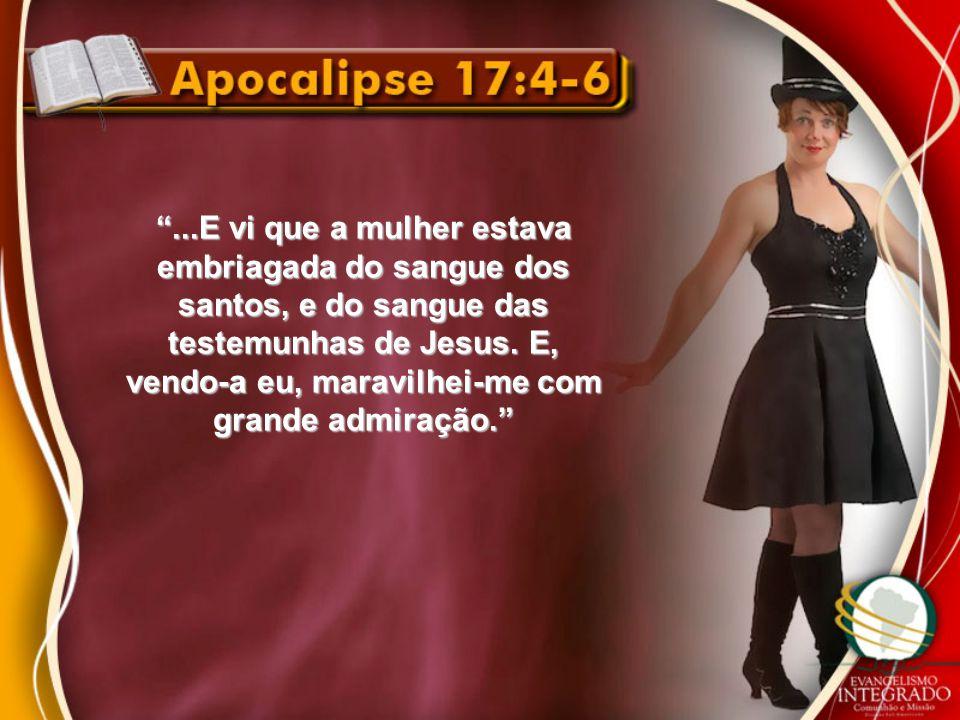 """""""...E vi que a mulher estava embriagada do sangue dos santos, e do sangue das testemunhas de Jesus. E, vendo-a eu, maravilhei-me com grande admiração."""