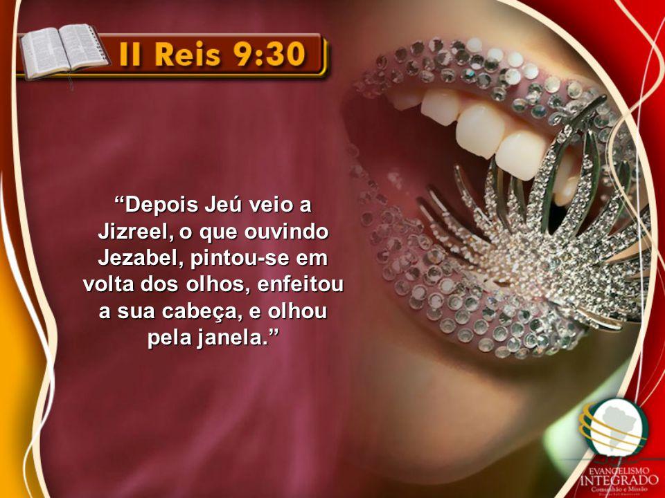 """""""Depois Jeú veio a Jizreel, o que ouvindo Jezabel, pintou-se em volta dos olhos, enfeitou a sua cabeça, e olhou pela janela."""""""