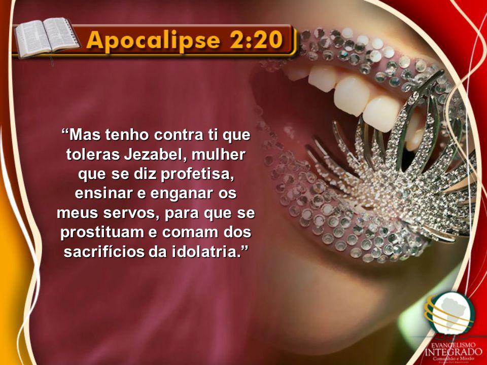"""""""Mas tenho contra ti que toleras Jezabel, mulher que se diz profetisa, ensinar e enganar os meus servos, para que se prostituam e comam dos sacrifício"""