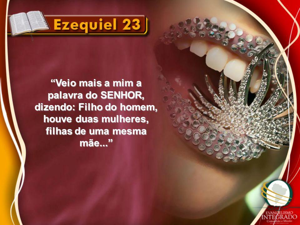 """""""Veio mais a mim a palavra do SENHOR, dizendo: Filho do homem, houve duas mulheres, filhas de uma mesma mãe..."""""""