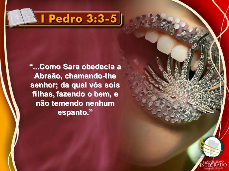 """""""...Como Sara obedecia a Abraão, chamando-lhe senhor; da qual vós sois filhas, fazendo o bem, e não temendo nenhum espanto."""""""