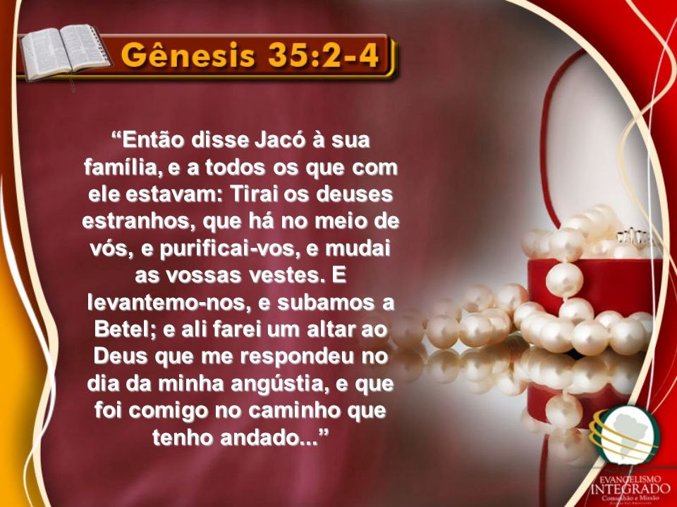 """""""Então disse Jacó à sua família, e a todos os que com ele estavam: Tirai os deuses estranhos, que há no meio de vós, e purificai-vos, e mudai as vossa"""