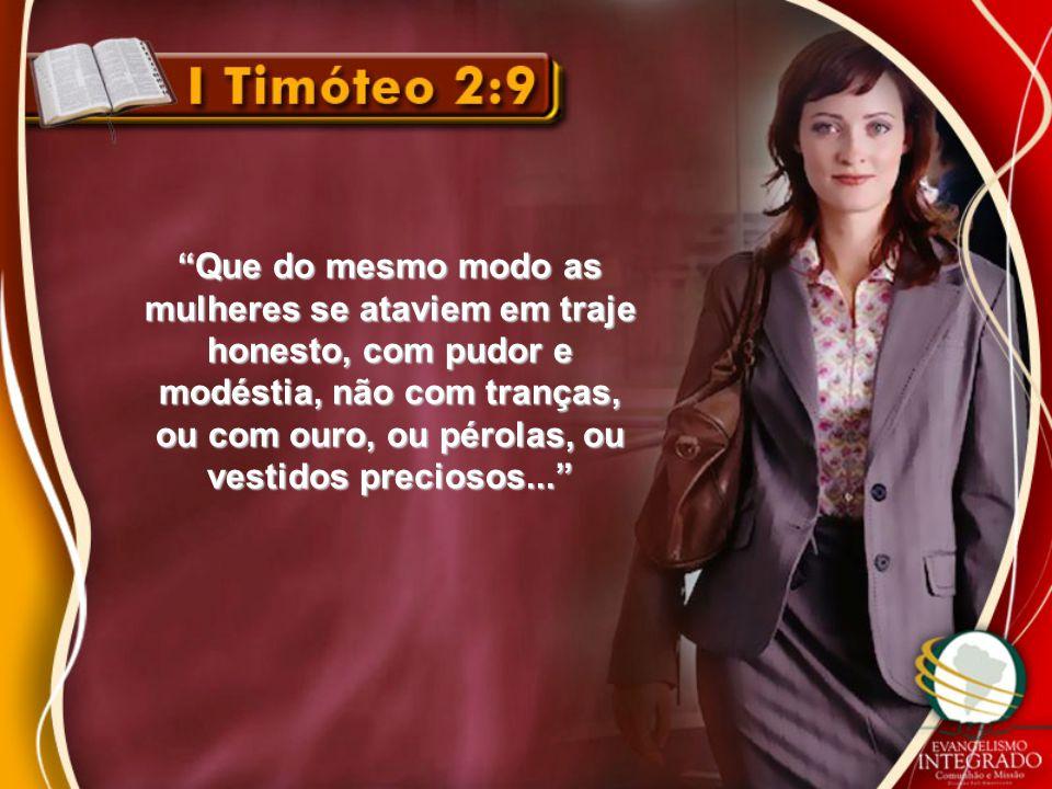 """""""Que do mesmo modo as mulheres se ataviem em traje honesto, com pudor e modéstia, não com tranças, ou com ouro, ou pérolas, ou vestidos preciosos..."""""""