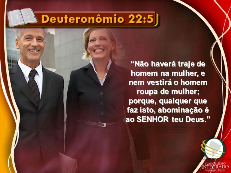 """""""Não haverá traje de homem na mulher, e nem vestirá o homem roupa de mulher; porque, qualquer que faz isto, abominação é ao SENHOR teu Deus."""""""