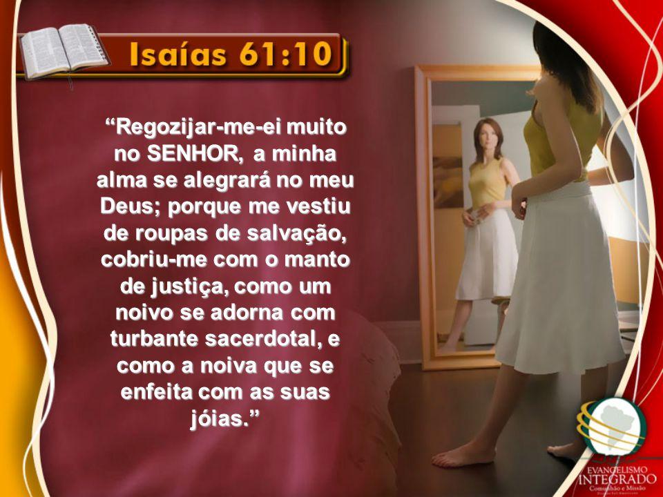 """""""Regozijar-me-ei muito no SENHOR, a minha alma se alegrará no meu Deus; porque me vestiu de roupas de salvação, cobriu-me com o manto de justiça, como"""