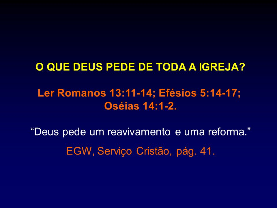 """O QUE DEUS PEDE DE TODA A IGREJA? Ler Romanos 13:11-14; Efésios 5:14-17; Oséias 14:1-2. """"Deus pede um reavivamento e uma reforma."""" EGW, Serviço Cristã"""
