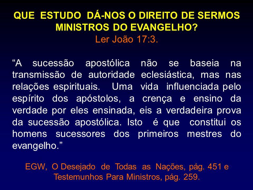 """QUE ESTUDO DÁ-NOS O DIREITO DE SERMOS MINISTROS DO EVANGELHO? Ler João 17:3. """"A sucessão apostólica não se baseia na transmissão de autoridade eclesiá"""
