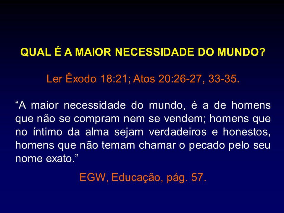 """QUAL É A MAIOR NECESSIDADE DO MUNDO? Ler Êxodo 18:21; Atos 20:26-27, 33-35. """"A maior necessidade do mundo, é a de homens que não se compram nem se ven"""