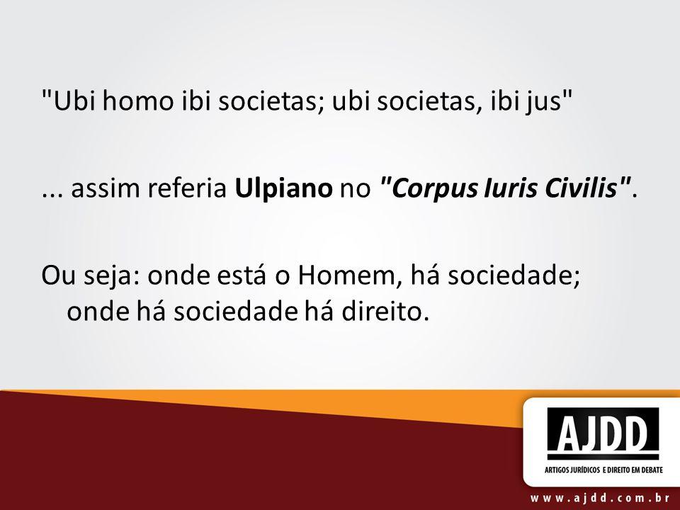 Ubi homo ibi societas; ubi societas, ibi jus ...assim referia Ulpiano no Corpus Iuris Civilis .