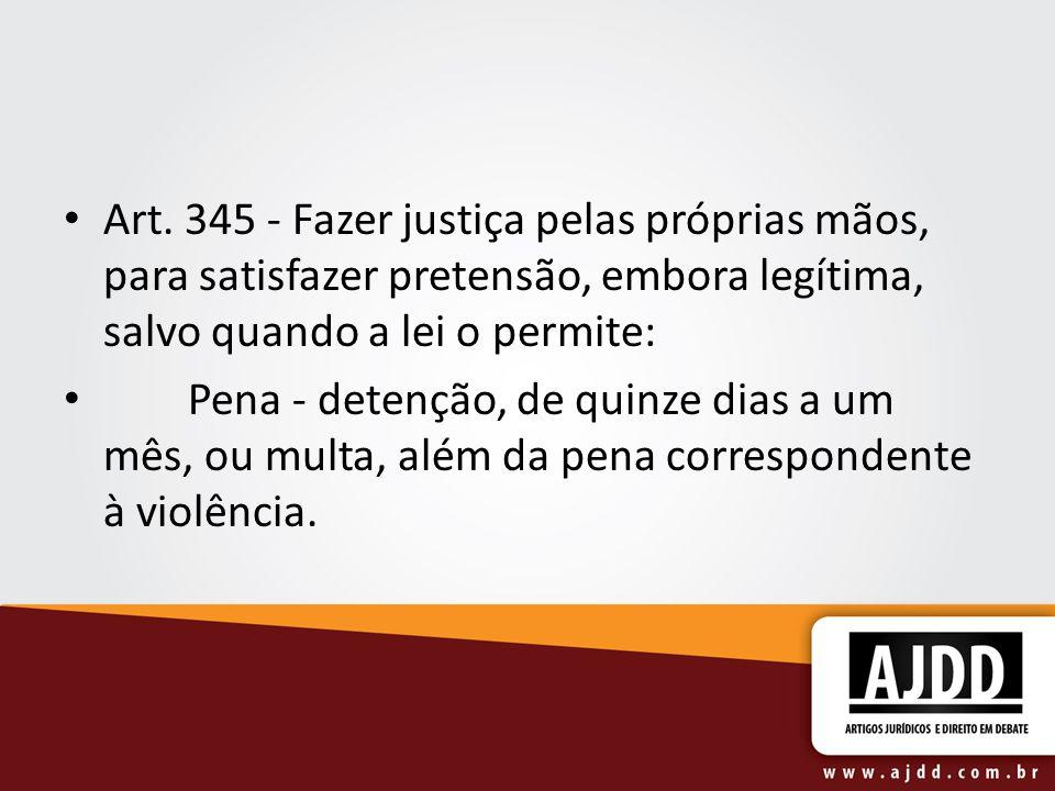 Art. 345 - Fazer justiça pelas próprias mãos, para satisfazer pretensão, embora legítima, salvo quando a lei o permite: Pena - detenção, de quinze dia