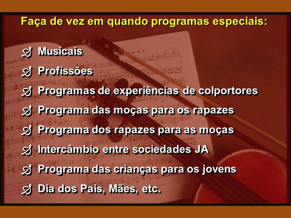 Faça de vez em quando programas especiais:  Musicais  Profissões  Programas de experiências de colportores  Programa das moças para os rapazes  Programa dos rapazes para as moças  Intercâmbio entre sociedades JA  Programa das crianças para os jovens  Dia dos Pais, Mães, etc.