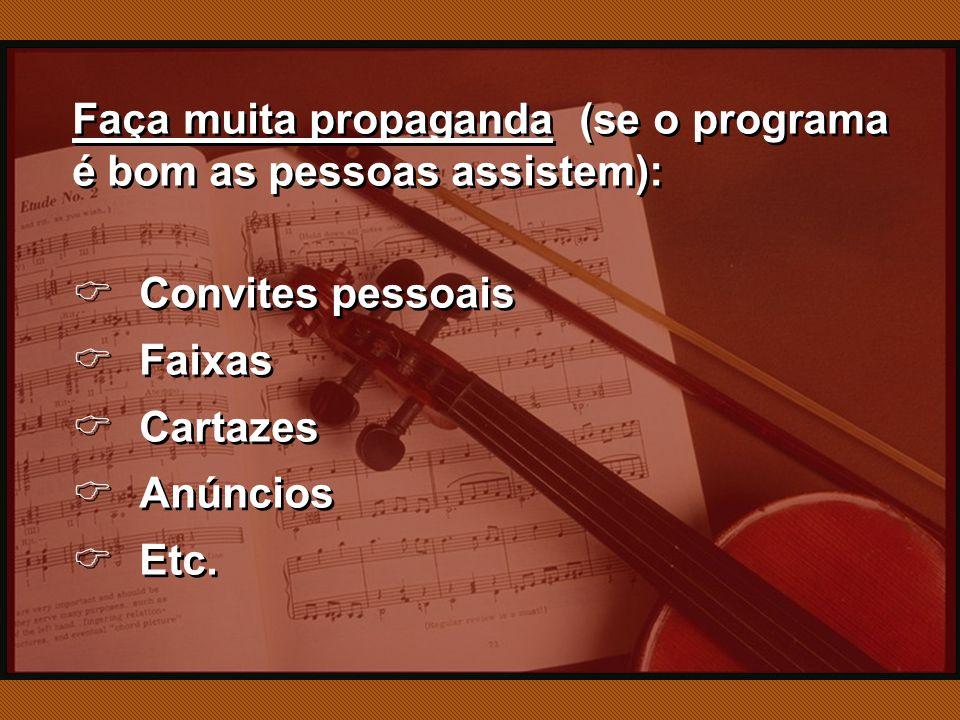 Faça muita propaganda (se o programa é bom as pessoas assistem):  Convites pessoais  Faixas  Cartazes  Anúncios  Etc.