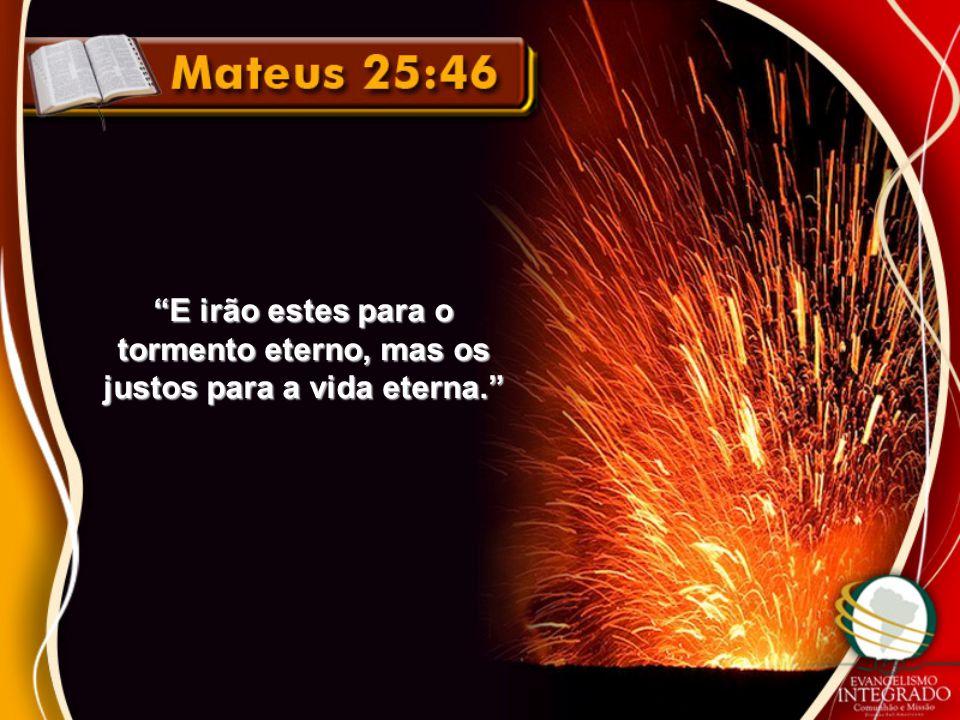 """""""E irão estes para o tormento eterno, mas os justos para a vida eterna."""""""