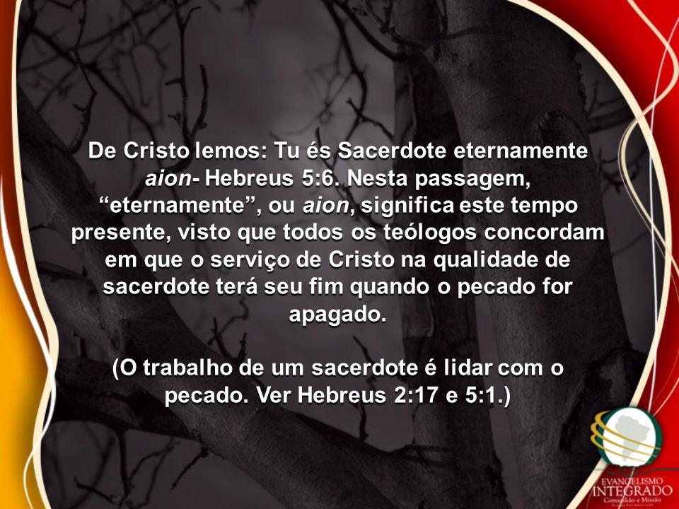 "De Cristo lemos: Tu és Sacerdote eternamente aion- Hebreus 5:6. Nesta passagem, ""eternamente"", ou aion, significa este tempo presente, visto que todos"