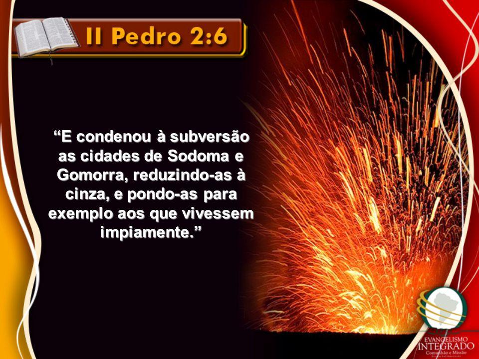 """""""E condenou à subversão as cidades de Sodoma e Gomorra, reduzindo-as à cinza, e pondo-as para exemplo aos que vivessem impiamente."""""""