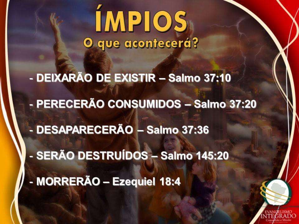 - DEIXARÃO DE EXISTIR – Salmo 37:10 - PERECERÃO CONSUMIDOS – Salmo 37:20 - DESAPARECERÃO – Salmo 37:36 - SERÃO DESTRUÍDOS – Salmo 145:20 - MORRERÃO –