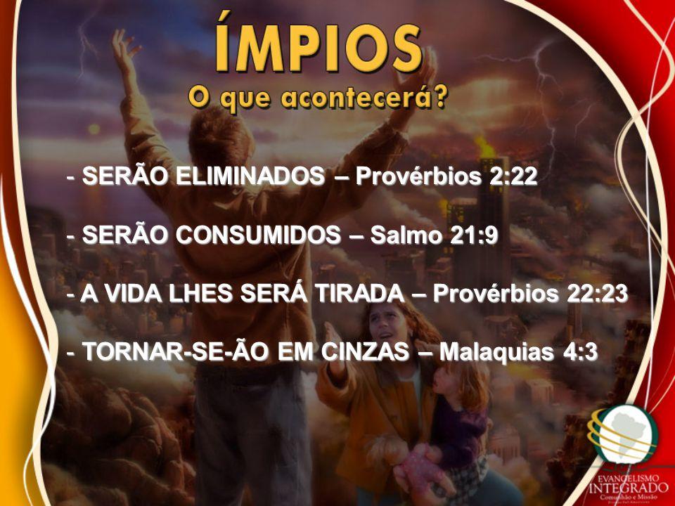 - SERÃO ELIMINADOS – Provérbios 2:22 - SERÃO CONSUMIDOS – Salmo 21:9 - A VIDA LHES SERÁ TIRADA – Provérbios 22:23 - TORNAR-SE-ÃO EM CINZAS – Malaquias