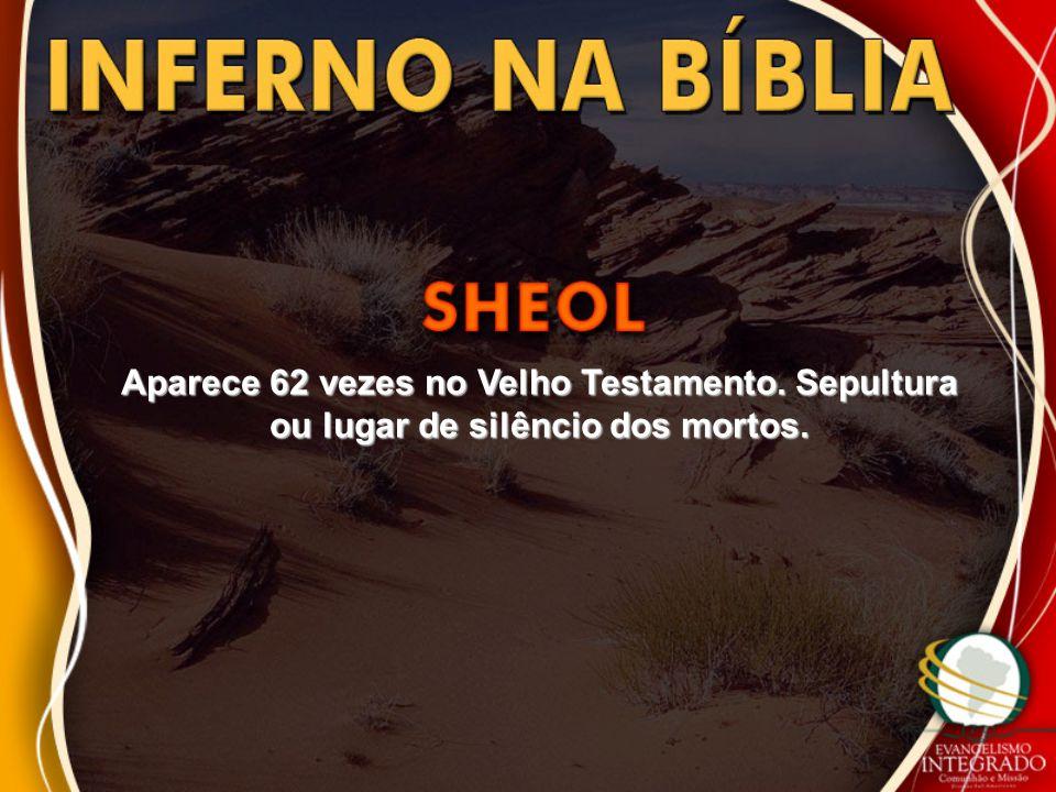 Aparece 62 vezes no Velho Testamento. Sepultura ou lugar de silêncio dos mortos.