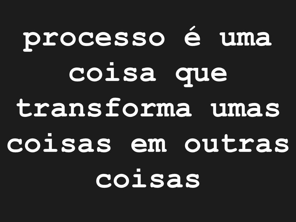 processo é uma coisa que transforma umas coisas em outras coisas