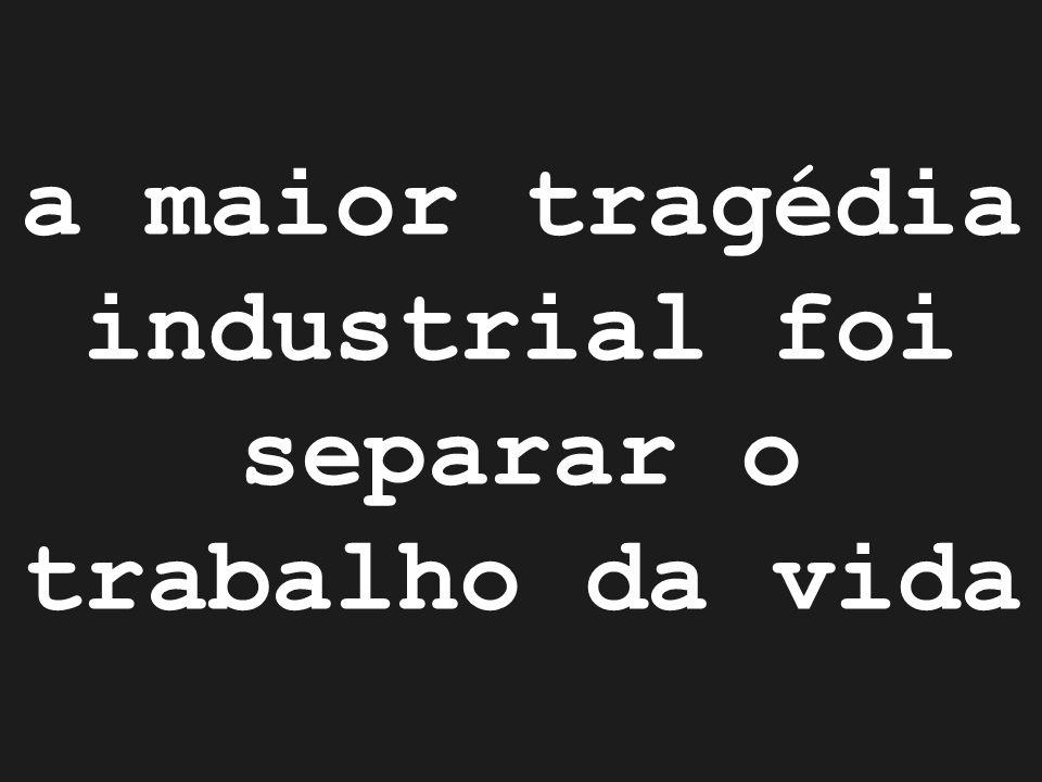 a maior tragédia industrial foi separar o trabalho da vida