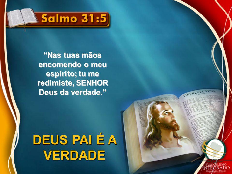"""""""Nas tuas mãos encomendo o meu espírito; tu me redimiste, SENHOR Deus da verdade."""" DEUS PAI É A VERDADE"""