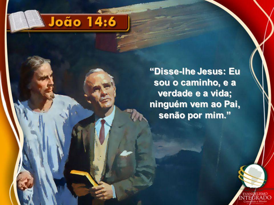 """""""Disse-lhe Jesus: Eu sou o caminho, e a verdade e a vida; ninguém vem ao Pai, senão por mim."""""""