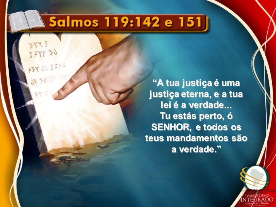 """""""A tua justiça é uma justiça eterna, e a tua lei é a verdade... Tu estás perto, ó SENHOR, e todos os teus mandamentos são a verdade."""""""