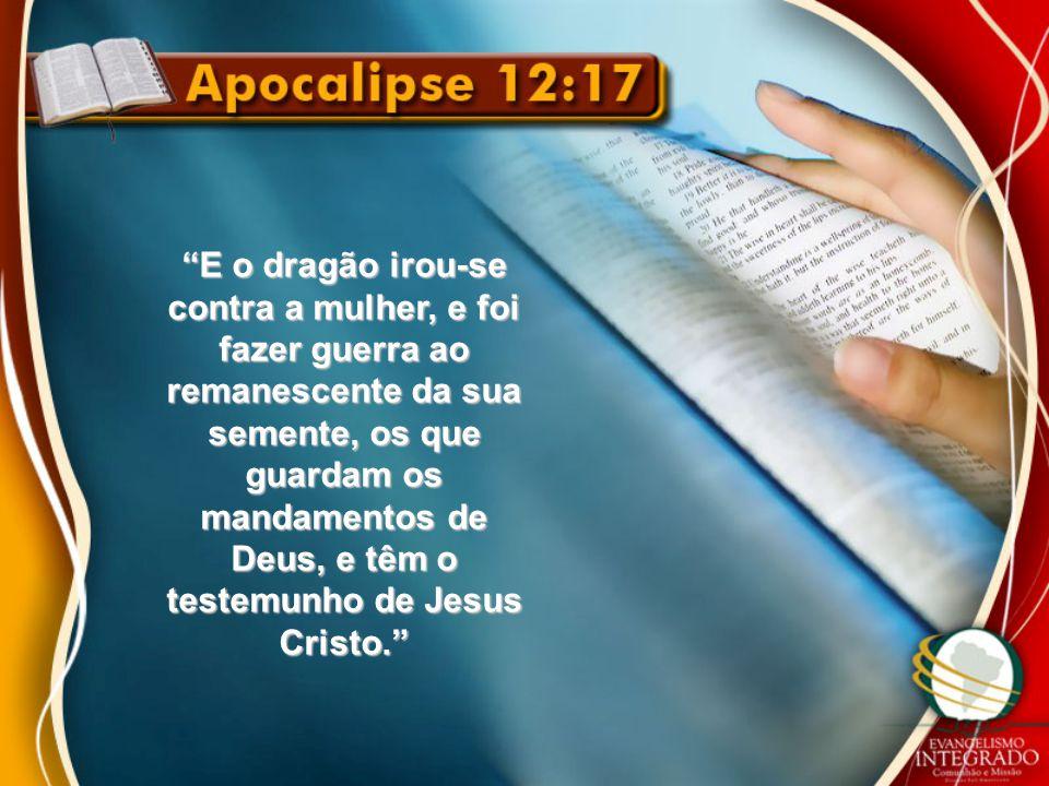 """""""E o dragão irou-se contra a mulher, e foi fazer guerra ao remanescente da sua semente, os que guardam os mandamentos de Deus, e têm o testemunho de J"""