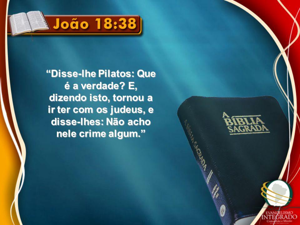 """""""Disse-lhe Pilatos: Que é a verdade? E, dizendo isto, tornou a ir ter com os judeus, e disse-lhes: Não acho nele crime algum."""""""