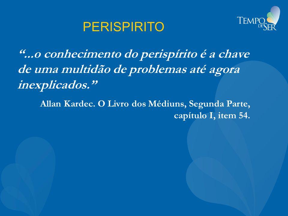 PERISPIRITO ...o conhecimento do perispírito é a chave de uma multidão de problemas até agora inexplicados. Allan Kardec.