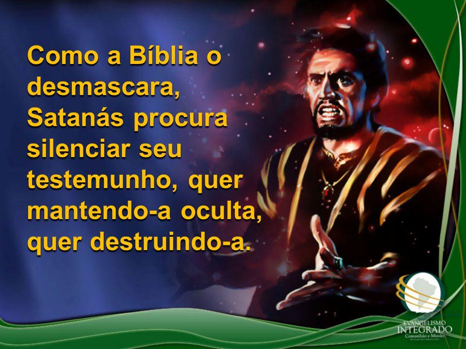 Como a Bíblia o desmascara, Satanás procura silenciar seu testemunho, quer mantendo-a oculta, quer destruindo-a.