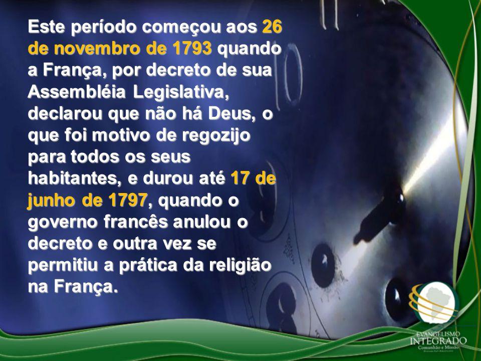 Este período começou aos 26 de novembro de 1793 quando a França, por decreto de sua Assembléia Legislativa, declarou que não há Deus, o que foi motivo
