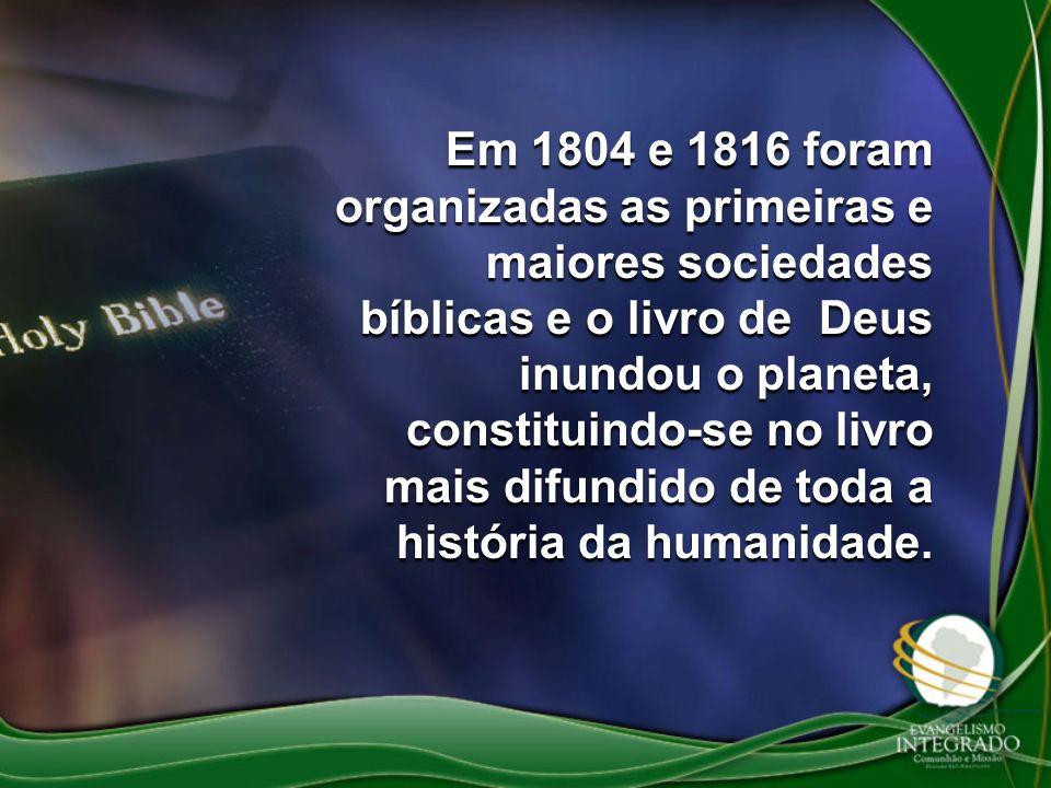 Em 1804 e 1816 foram organizadas as primeiras e maiores sociedades bíblicas e o livro de Deus inundou o planeta, constituindo-se no livro mais difundi