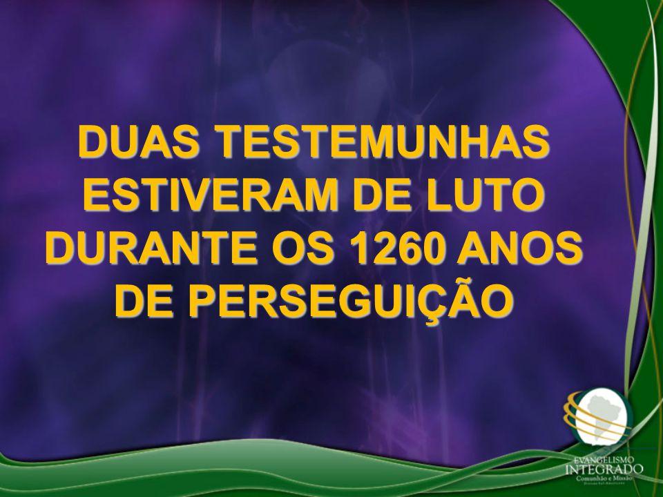 DUAS TESTEMUNHAS ESTIVERAM DE LUTO DURANTE OS 1260 ANOS DE PERSEGUIÇÃO