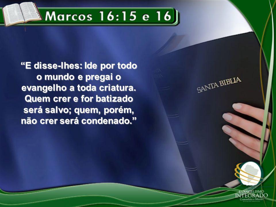 """""""E disse-lhes: Ide por todo o mundo e pregai o evangelho a toda criatura. Quem crer e for batizado será salvo; quem, porém, não crer será condenado."""""""